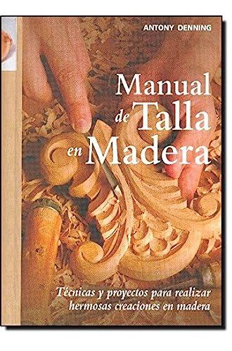Manual de talla en madera: Técnicas y proyectos para realizar hermosas creaciones en madera