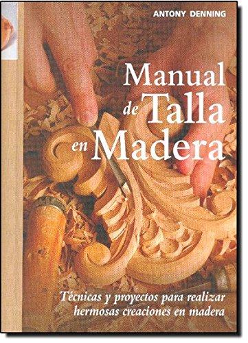 Manual de talla en madera: Técnicas y proyectos para realizar hermosas creaciones en madera (Artesaria De La Madera) por Antony Denning