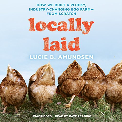Locally Laid: How We Built a Plucky, Industry-Changing Egg Farm-From Scratch