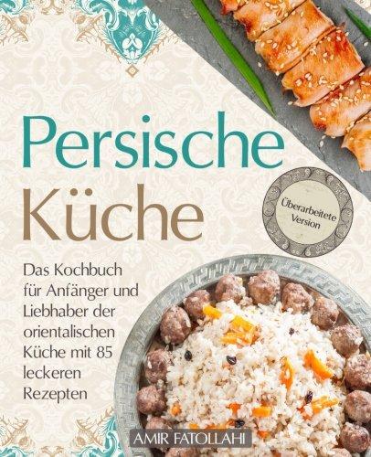 Persische Küche - Das Kochbuch für Anfänger und Liebhaber der orientalischen Küche mit 85 leckeren Rezepten