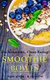 Die leckersten Clean-Eating SMOOTHIE BOWLS | Vegan, Gluten - & Zuckerfrei (German Edition)