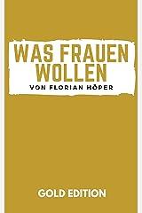 Was Frauen Wollen Gold Edition: Frauen glücklich machen, Frauen verstehen, Frauen verführen, Frauen befriedigen & eine glückliche Beziehung oder Ehe führen! Kindle Ausgabe