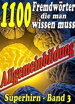 1100 Fremdwörter die man wissen muss - Reihe SUPERHIRN, Allgemeinbildung Band 3: Mit Begeisterung, Idealismus und Ausdauer erfolgreich zu Anerkennung. ... erweitern mit - SUPERHIRN) (German Edition) par [KARL, Josef]