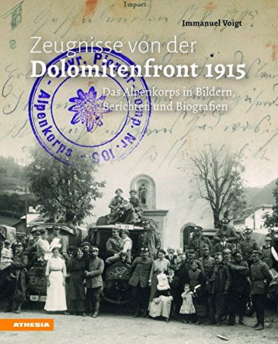 Zeugnisse von der Dolomitenfront 1915: Das Alpenkorps in Bildern, Berichten und Biografien