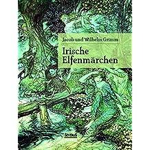 "Irische Elfenmärchen: Im Original ""Fairy Legends and Traditions of the South of Ireland"" von Thomas Crofton Croker"