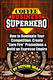 Coffee Business SuperHero: How To Dominate Your Competition, Create