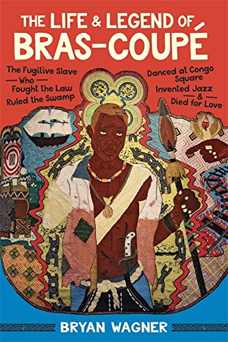 The Life and Legend of Bras-Coupé: The Fugitive Slave Who Fought the Law, Ruled the Swamp, Danced at Congo Square, Invented Jazz, and Died for Love Maroon Coupe