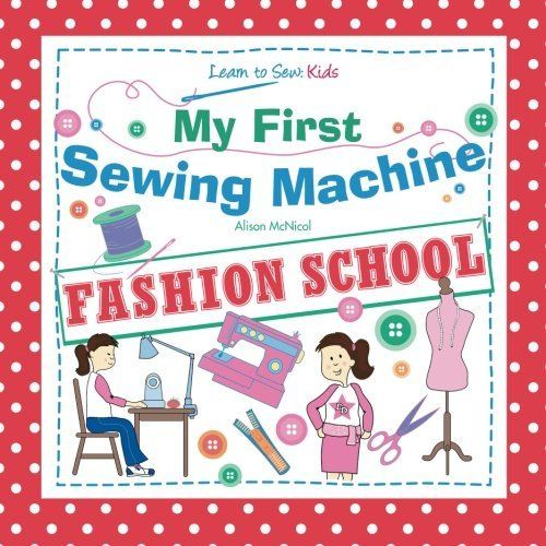My First Sewing Machine: FASHION SCHOOL: Learn To Sew: Kids by Alison McNicol (2012-10-12)
