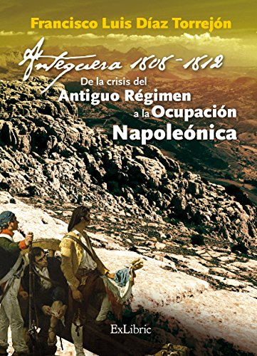 Antequera, 1808-1812. De la crisis del Antiguo Régimen a la Ocupación Napoleónica por Francisco Luis Díaz Torrejón
