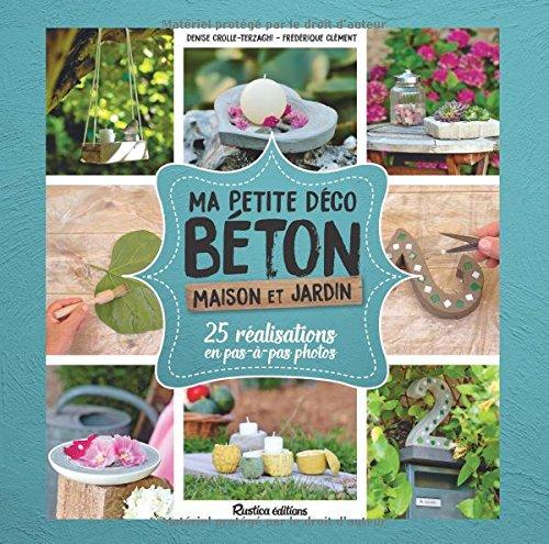 Ma petite déco béton : Maison et jardin. 25 réalisations en pas-à-pas en photo par From Rustica éditions