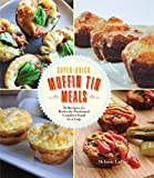 Super-Quick Muffin Tin Meals: 70 Recipes for Perfectly Portioned Comfort Food in a Cup