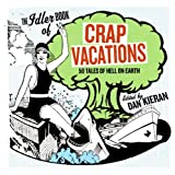 The Idler Book of Crap Vacations: 50 Tales of Hell on Earth