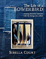 The Life of a Bowerbird: Creating Beautiful Interiors with the Things You Collect by Sibella Court (2012-10-09)