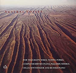 Austral Voices - For Telegraph Wires, Tuning Forks, Computer-Driven Piano, Psaltery, Whirley, Cello, Synthesizer & Ruined Piano