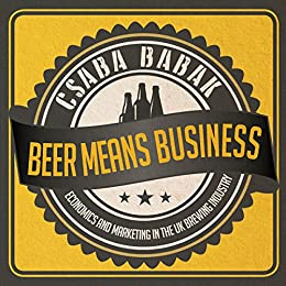 Beer Means Business - Economics and Marketing in the UK Brewing Industry by [Babak, Csaba]