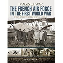 The French Air Force in the First World War: Rare Photographs from Wartime Archives (Images of War)