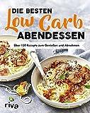 Die besten Low-Carb-Abendessen: Über 130 Rezepte zum Genießen und Abnehmen