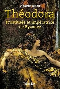Théodora. Prostituée et impératrice de Byzance par Virginie Girod