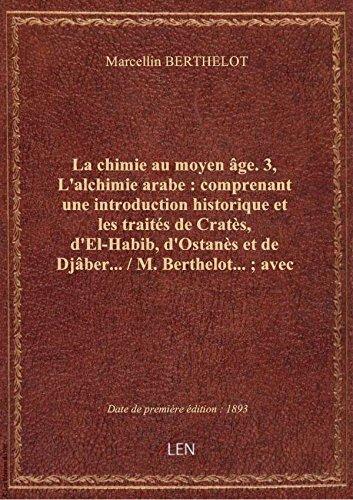 La chimie au moyen âge. 3, L'alchimie arabe : comprenant une introduction historique et les traités par Marcellin BERTHELOT