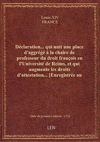 Déclaration... qui unit une place d'aggrégé à la chaire de professeur du droit françois en l'Univers par FRANCE Louis XIV