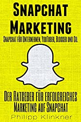 Snapchat Marketing - Der Ratgeber für erfolgreiches Marketing auf Snapchat: Snapchat für Unternehmen, Blogger, YouTuber, Freiberufler und Co. (Snapchat Buch) (Kompakte Social Media Ratgeber 6)