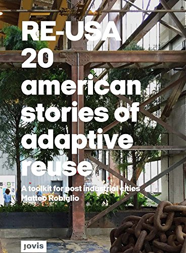 RE-USA: 20 American Stories of Adaptive Reuse: A Toolkit for Post-Industrial Cities por Matteo Robiglio