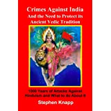 Crimes Against India: and the Need to Protect its Ancient Vedic Tradition: 1000 Years of Attacks Against Hinduism and What to