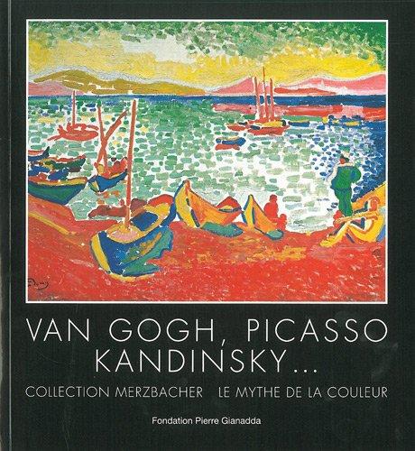 Van Gogh, Picasso, Kandinsky... : Collection Merzbacher. Le mythe de la couleur. Exposition du 29 juin au 25 novembre 2012 par Jean-Louis Prat, Collectif