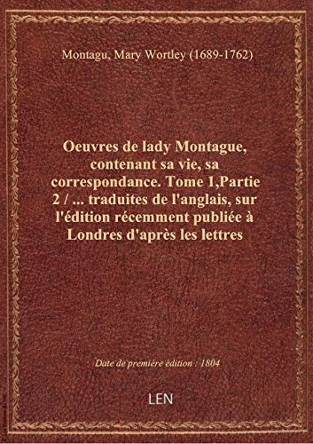 Oeuvres de lady Montague, contenant sa vie, sa correspondance. Tome 1,Partie 2 / ... traduites de l'