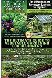 The Ultimate Guide to Companion Gardening for Beginners & The Ultimate Guide to Greenhouse Gardening for Beginners & The Ultimate Guide to Vegetable ... for Beginners: Volume 23 (Gardening Box Set) by Lindsey Pylarinos (2015-01-27)