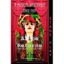 Alice Returns Through The Looking-Glass: A Musical Vaudeville Stage Play