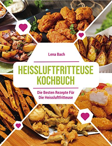 HEISSLUFTFRITTEUSE KOCHBUCH: Die besten Rezepte für die Heissluftfritteuse