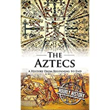 Aztecs: A History From Beginning to End (English Edition)