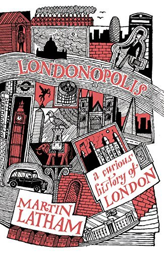Londonopolis: A Curious History of London: Written by Martin Latham, 2014 Edition, Publisher: Batsford Ltd [Hardcover]