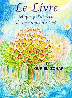 Le livre tel que je l'ai reçu de mes amis au Ciel par [Zohar, Ouriel]
