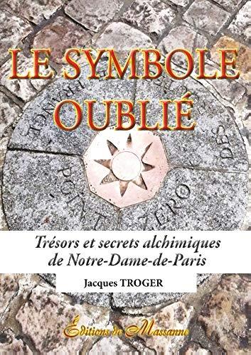 Le symbole oublié: Trésors et secrets alchimiques de Notre-Dame-de-Paris