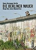 Die Berliner Mauer: Biographie eines Bauwerks (Das Standardwerk in aktualisierter Neuausgabe!)