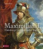 Maximilian I.: Habsburgs faszinierender Kaiser - Sabine Weiss