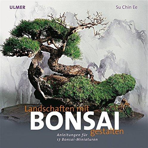 Landschaften gestalten mit Bonsai. Anleitung zu 17 Bonsai-Miniaturen