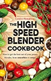 The High Speed Blender Cookbook: How to get the best out of your - Best Reviews Guide