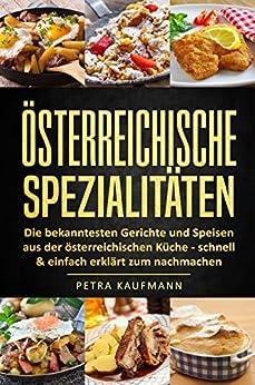 Rezepte und Spezialitäten aus Österreich: Die bekanntesten Gerichte und Speisen aus der österreichischen Küche - 34 Rezepte aus Österreich schnell & einfach erklärt zum nachmachen
