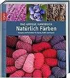 Das große Handbuch Natürlich Färben: Rezepte und Techniken für Garne, Stoffe und Fasern