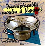 Irremplaçable moulin à légumes : Histoire, mythes & influences, 100 recettes