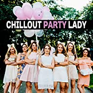 Chillout Party Lady – Chillout Music, Party Hits, Dance Floor, Summer Lounge, Pajama Party Music