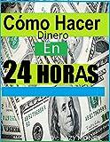 Cómo hacer dinero en 24 horas: (Spanish Edition): Ideas sobre cómo prisa Dinero Rápido (1 nº 2)