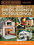 Complete Photo Guide to Sheds, Barns, Outbuildings: Includes Garages, Gazebos, Shelters, Garden Sheds and More (Black + Decker Complete Photo Guide) (Black + Decker Complete Photo Guides)