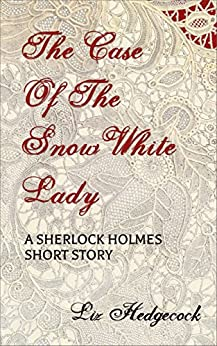 The Case of the Snow-White Lady: A Sherlock Holmes short story by [Hedgecock, Liz]