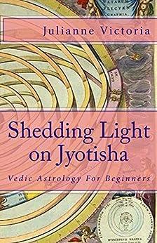Shedding Light on Jyotisha: Vedic Astrology For Beginners by [Victoria, Julianne]