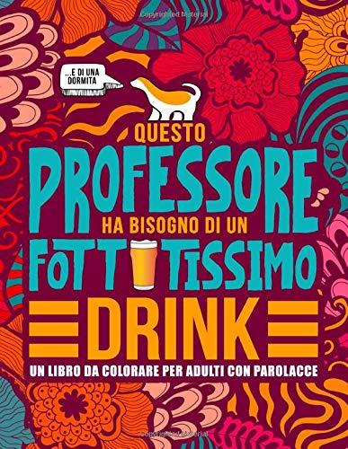 Questo professore ha bisogno di un fottutissimo drink: Un libro da colorare per adulti con parolacce: Un libro antistress per i professori, gli insegnanti e i maestri -