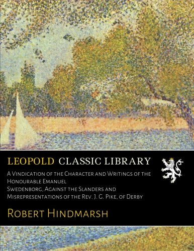 A Vindication of the Character and Writings of the Honourable Emanuel Swedenborg, Against the Slanders and Misrepresentations of the Rev. J. G. Pike, of Derby por Robert Hindmarsh